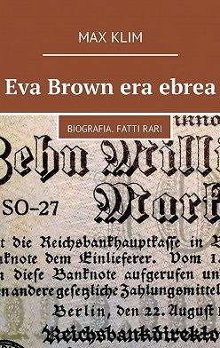 Max Klim - Eva Brown era ebrea. Biografia. Fattirari