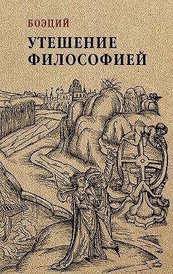 Аниций Манлий Торкват Северин Боэций - Утешение философией