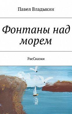 Павел Владыкин - Фонтаны над морем. РасСказки
