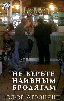 Олег Агранянц - Не верьте наивным бродягам