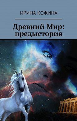 Ирина Кожина - Древний Мир: предыстория