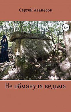 Сергей Аванесов - Не обманула ведьма
