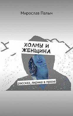 Мирослав Палыч - Холмы и женщина. Рассказ, лирика в прозе