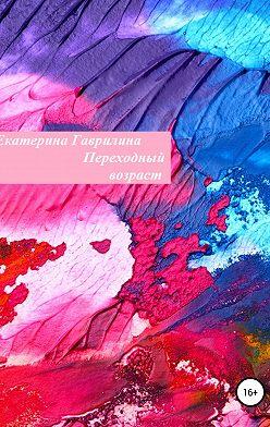 Екатерина Гаврилина - Переходный возраст
