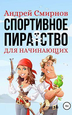 Андрей Смирнов - Спортивное пиратство для начинающих