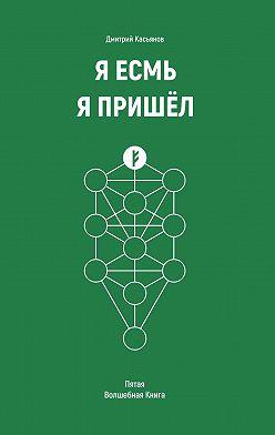 Дмитрий Касьянов - Я Есмь Я Пришёл. Пятая Волшебная Книга