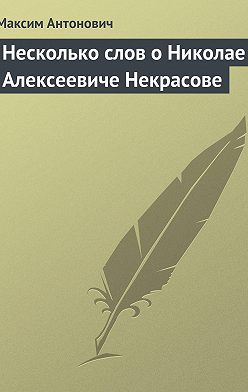 Максим Антонович - Несколько слов о Николае Алексеевиче Некрасове