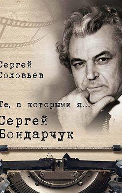 Сергей Соловьев - Те, с которыми я… Сергей Бондарчук