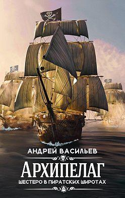 Андрей Васильев - Архипелаг. Шестеро в пиратских широтах
