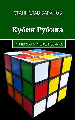 Станислав Баранов - Кубик Рубика. Спидкубинг: Метод новичка