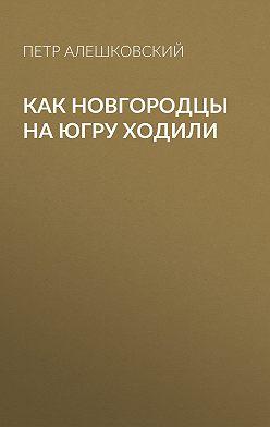 Петр Алешковский - Как новгородцы на Югру ходили