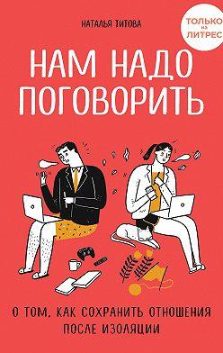 Наталья Титова - Нам надо поговорить. О том, как сохранить отношения после изоляции
