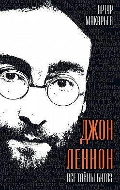 Артур Макарьев - Джон Леннон. Все тайны «Битлз»