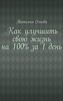 Татьяна Огнева - Как улучшить свою жизнь на 100% за 1 день