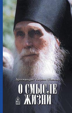 архимандрит Кирилл (Павлов) - О смысле жизни