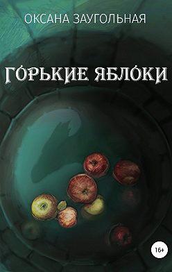 Оксана Заугольная - Горькие яблоки