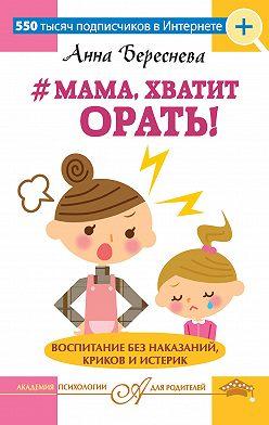 Анна Береснева - #Мама, хватит орать! Воспитание без наказаний, криков и истерик