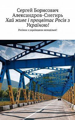 Сергей Александров-Снегирь - Хай живе і процвітає Росія з Україною! Росіяни з українцями неподільні!