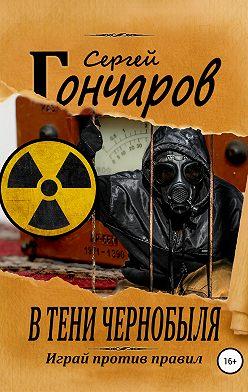 Сергей Гончаров - В тени Чернобыля