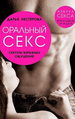 Дарья Нестерова - Оральный секс. Секреты взрывных ощущений