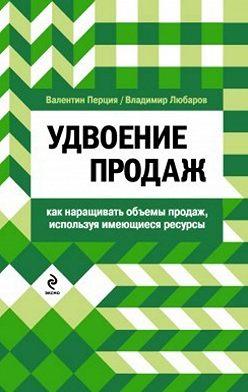 Валентин Перция - Удвоение продаж: как наращивать объемы продаж, используя имеющиеся ресурсы