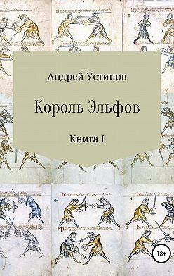 Андрей Устинов - Король эльфов. Книга I