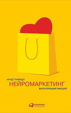 Арндт Трайндл - Нейромаркетинг: Визуализация эмоций