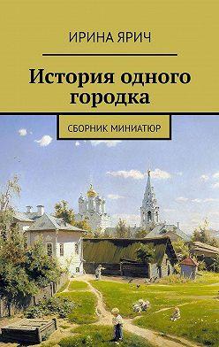Ирина Ярич - История одного городка. Сборник миниатюр