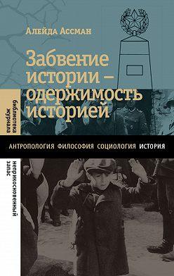 Алейда Ассман - Забвение истории – одержимость историей
