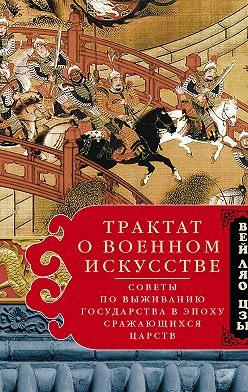 Вэй Ляо-Цзы - Трактат о военном искусстве. Советы по выживанию государства в эпоху Сражающихся царств