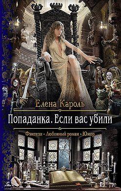 Елена Кароль - Попаданка. Если вас убили