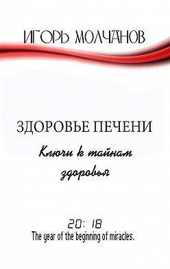 Игорь Молчанов - Здоровье печени. Ключи к тайнам здоровья