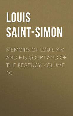 Louis Saint-Simon - Memoirs of Louis XIV and His Court and of the Regency. Volume 10