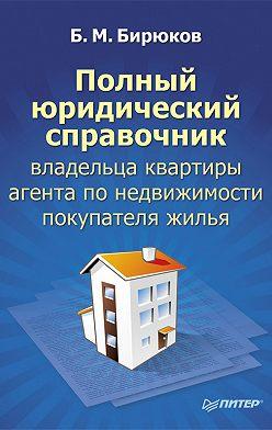 Борис Бирюков - Полный юридический справочник владельца квартиры, агента по недвижимости, покупателя жилья