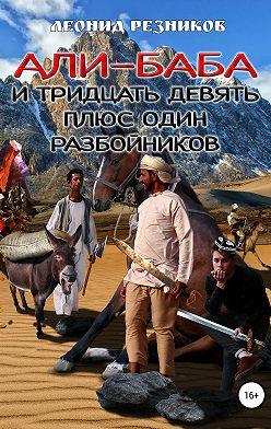 Леонид Резников - Али-баба и тридцать девять плюс один разбойников