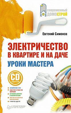 Евгений Симонов - Электричество в квартире и на даче. Уроки мастера