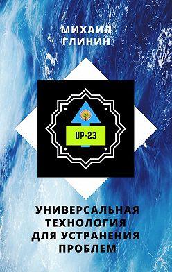 Михаил Глинин - UP-23. Универсальная технология для устранения проблем