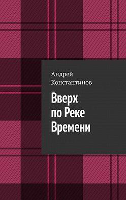 Андрей Константинов - Вверх поРеке Времени