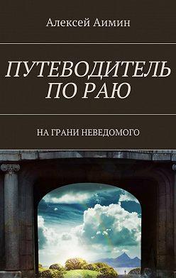 Алексей Аимин - Путеводитель по раю. На грани неведомого