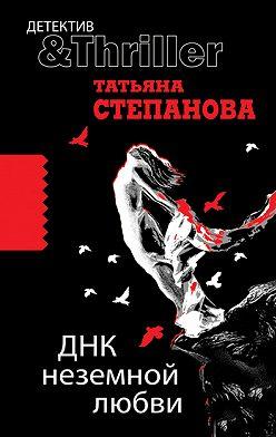 Татьяна Степанова - ДНК неземной любви
