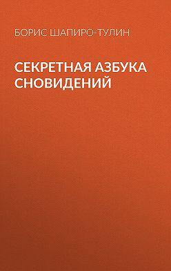 Борис Шапиро-Тулин - Секретная азбука сновидений