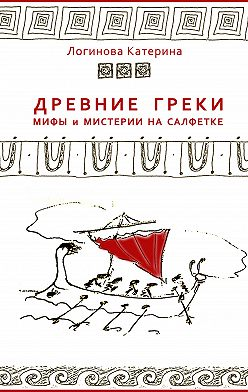 Катерина Логинова - Древние греки. Мифы и мистерии на салфетке