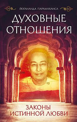 Парамаханса Йогананда - Духовные отношения. Законы истинной любви