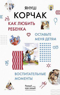 Януш Корчак - Как любить ребенка. Оставьте меня детям. Воспитательные моменты