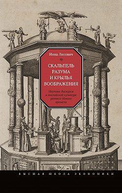 Инна Лисович - Скальпель разума и крылья воображения. Научные дискурсы в английской культуре раннего Нового времени