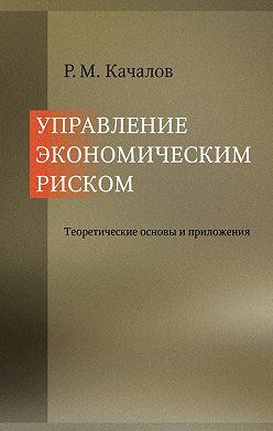 Роман Качалов - Управление экономическим риском. Теоретические основы и приложения