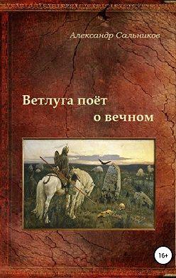 Александр Сальников - Ветлуга поёт о вечном