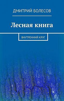 Дмитрий Болесов - Лесная книга. Внутреннийкруг