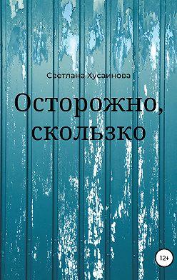 Светлана Хусаинова - Осторожно, скользко