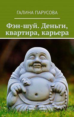 Галина Парусова - Фэн-шуй. Деньги, квартира, карьера
